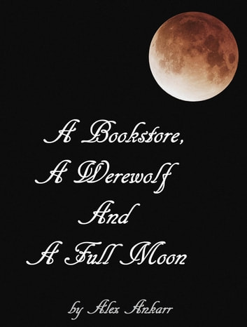 A Bookstore, A Werewolf And A Full Moon - Books and Wolves, #1 ebook by Alex Ankarr