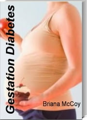 Gestation Diabetes - Your Guide To Controlling Blood Sugars & Weight Gain by Learning Secrets About Pregnancy With Gestational Diabetes, Gestational Diabetes Levels, Blood Sugar Guidelines for Gestational Diabetes ebook by Briana McCoy