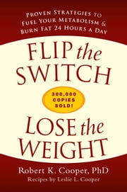 Flip the Switch, Lose the Weight - Proven Strategies to Fuel Your Metabolism and Burn Fat 24 Hours a Day ebook by Robert K. Cooper,Leslie L. Cooper