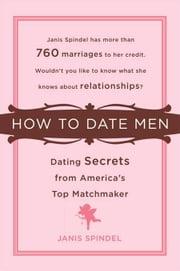 How to Date Men - Dating Secrets from America's Top Matchmaker ebook by Janis Spindel