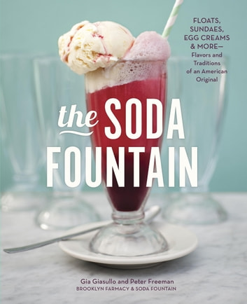 The Soda Fountain - Floats, Sundaes, Egg Creams & More--Stories and Flavors of an American Original ebook by Gia Giasullo,Peter Freeman,Brooklyn Farmacy and Soda Fountain,Elizabeth Kiem