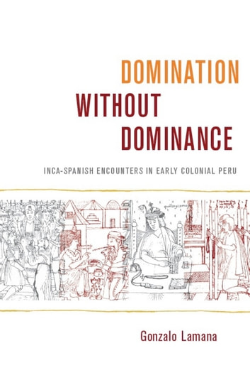 Domination without Dominance - Inca-Spanish Encounters in Early Colonial Peru ebook by Gonzalo Lamana,Walter D. Mignolo,Irene Silverblatt,Sonia Saldívar-Hull