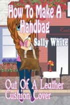 How To Make A Handbag Out Of A Leather Cushion Cover ebook by Sally White