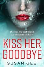 Kiss Her Goodbye - The most addictive thriller you'll read this year ebook by Susan Gee