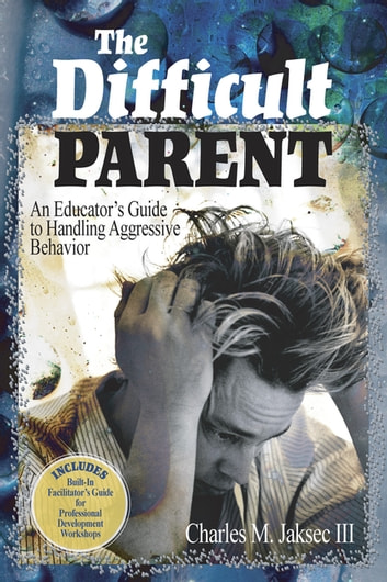 The Difficult Parent - An Educator's Guide to Handling Aggressive Behavior ebook by Charles M. Jaksec
