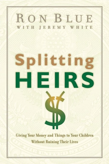 Splitting Heirs - Giving Your Money and Things to Your Children Without Ruining Their Lives ebook by Ron Blue
