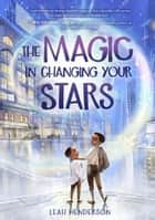 The Magic in Changing Your Stars ebook by Leah Henderson