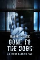 Gone To The Dogs (An Ethan Banning File) ebook by Naomi Clark