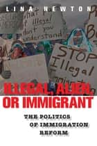 Illegal, Alien, or Immigrant - The Politics of Immigration Reform ebook by Lina Newton