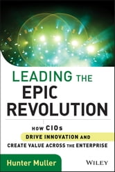 Leading the Epic Revolution - How CIOs Drive Innovation and Create Value Across the Enterprise ebook by Hunter Muller