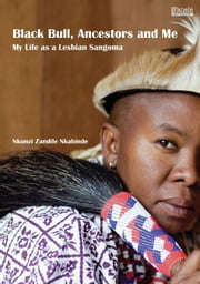 Black Bull, Ancestors and Me: My Life as a Lesbian Sangoma ebook by Nkabinde, Nkunzi Zandile