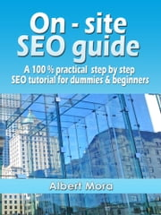 On-site SEO Guide: A 100% Practical Step By Step SEO Tutorial For Dummies & Beginners ebook by Albert Mora