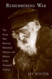Remembering War: The Great War Between Memory and History in the 20th Century ebook by Winter, Jay
