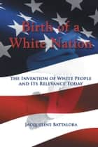 Birth of a White Nation - The Invention of White People and Its Relevance Today ebook by Jacqueline Battalora