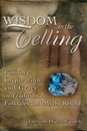 Wisdom in the Telling - Finding Inspiration and Grace in Traditional Folktales and Myths Retold ebook by Lorraine Hartin-Gelardi
