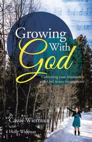 Growing With God - Cultivating your relationship with God in any circumstance ebook by Cassie Wierman