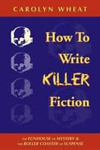 How to Write Killer Fiction: The Funhouse of Mystery & the Roller Coaster of Suspense - The Funhouse of Mystery & the Roller Coaster of Suspense ebook by Wheat Carolyn