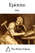 Works of Epictetus ebook by Epictetus