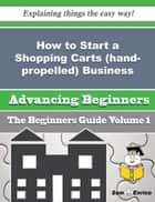 How to Start a Shopping Carts (hand-propelled) Business (Beginners Guide) - How to Start a Shopping Carts (hand-propelled) Business (Beginners Guide) ebook by Eugena Bragg
