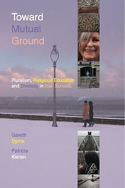 Toward Mutual Ground - Pluralism, Religious Education and Diversity in Schools ebook by Dr Gareth Byrne,Dr Patricia Kieran