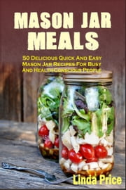 Mason Jar Meals :50 Delicious Quick And Easy Mason Jar Recipes For Busy And Health-Conscious People ebook by Linda Price