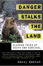 Danger Stalks the Land - Alaskan Tales of Death and Survival ebook by Larry Kaniut