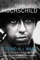 To End All Wars - A Story of Protest and Patriotism in the First World War ebook by Adam Hochschild