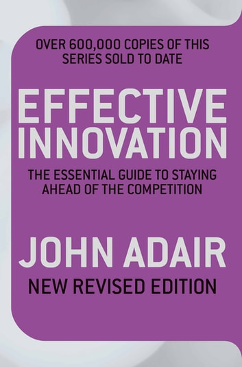 Effective Innovation REVISED EDITION - The Essential Guide to Staying Ahead of the Competition eBook by John Adair
