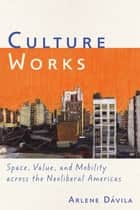 Culture Works - Space, Value, and Mobility Across the Neoliberal Americas ebook by Arlene Dávila