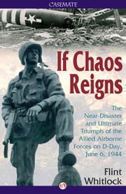 If Chaos Reigns - The Near-Disaster and Ultimate Triumph of the Allied Airborne Forces on D-Day, June 6, 1944 ebook by Flint Whitlock