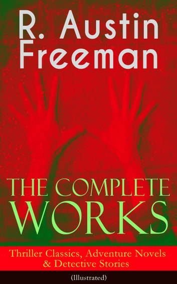 The Complete Works of R. Austin Freeman: Thriller Classics, Adventure Novels & Detective Stories (Illustrated) - The Red Thumb Mark, The Eye of Osiris, A Silent Witness, The Cat's Eye, The Puzzle Lock, The Magic Casket, The Golden Pool, Flighty Phyllis, The Uttermost Farthing, The Great Portrait Mystery and more ebook by R. Austin Freeman