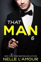 THAT MAN 6 - (The Anniversary Story) ebook by Nelle L'Amour