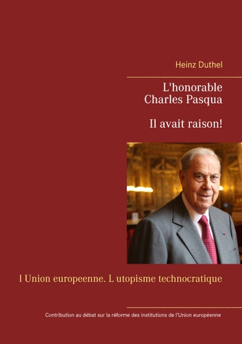 L'honorable Charles Pasqua - Il avait raison! - l Union europeenne. L utopisme technocratique ebook by Heinz Duthel