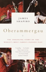 Oberammergau - The Troubling Story of the World's Most Famous Passion Play ebook by James Shapiro