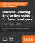 Machine Learning: End-to-End guide for Java developers ebook by Richard M. Reese, Bostjan Kaluza, Dr. Uday Kamath,...