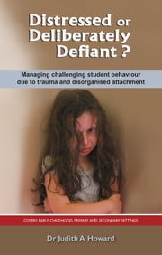 Distressed or Deliberately Defiant? - Managing challenging student behaviour due to trauma and disorganised attachment ebook by Dr. Judith Howard