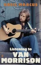 Listening to Van Morrison ebook by Greil Marcus