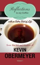 Reflections In My Coffee With An Extra Shot Of Life - Volume 1 ebook by Kevin Obermeyer
