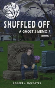 Shuffled Off: A Ghost's Memoir, Book 1 ebook by Robert J. McCarter