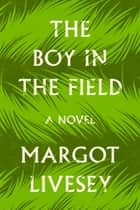 The Boy in the Field - A Novel ebook by Margot Livesey