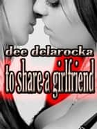 To Share A Girlfriend ebook by Dee DelaRocka