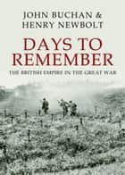 Days to Remember - The British Empire in the Great War ebook by John Buchan, Henry Newbolt