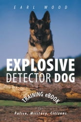 Explosive Detector Dog Training eBook - For police, military, citizens. ebook by Earl Wood