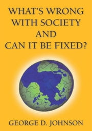 What's Wrong With Society and Can It Be Fixed? ebook by George D. Johnson
