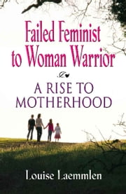 FAILED FEMINIST TO WOMAN WARRIOR: A Rise to Motherhood ebook by Louise Laemmlen