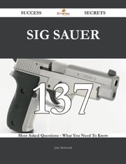 SIG Sauer 137 Success Secrets - 137 Most Asked Questions On SIG Sauer - What You Need To Know ebook by Julie Mcdowell