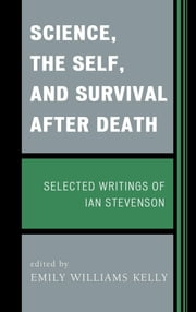 Science, the Self, and Survival after Death - Selected Writings of Ian Stevenson ebook by Emily Williams Kelly