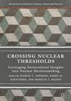 Crossing Nuclear Thresholds - Leveraging Sociocultural Insights into Nuclear Decisionmaking ebook by Jeannie L. Johnson, Kerry M. Kartchner, Marilyn J. Maines