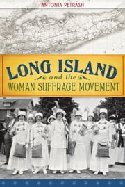 Long Island and the Woman Suffrage Movement ebook by Antonia Petrash