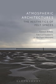 Atmospheric Architectures - The Aesthetics of Felt Spaces ebook by Professor Gernot Böhme, Professor Tina Engels-Schwarzpaul